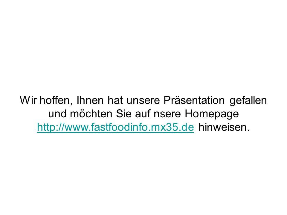 Wir hoffen, Ihnen hat unsere Präsentation gefallen und möchten Sie auf nsere Homepage http://www.fastfoodinfo.mx35.de hinweisen.