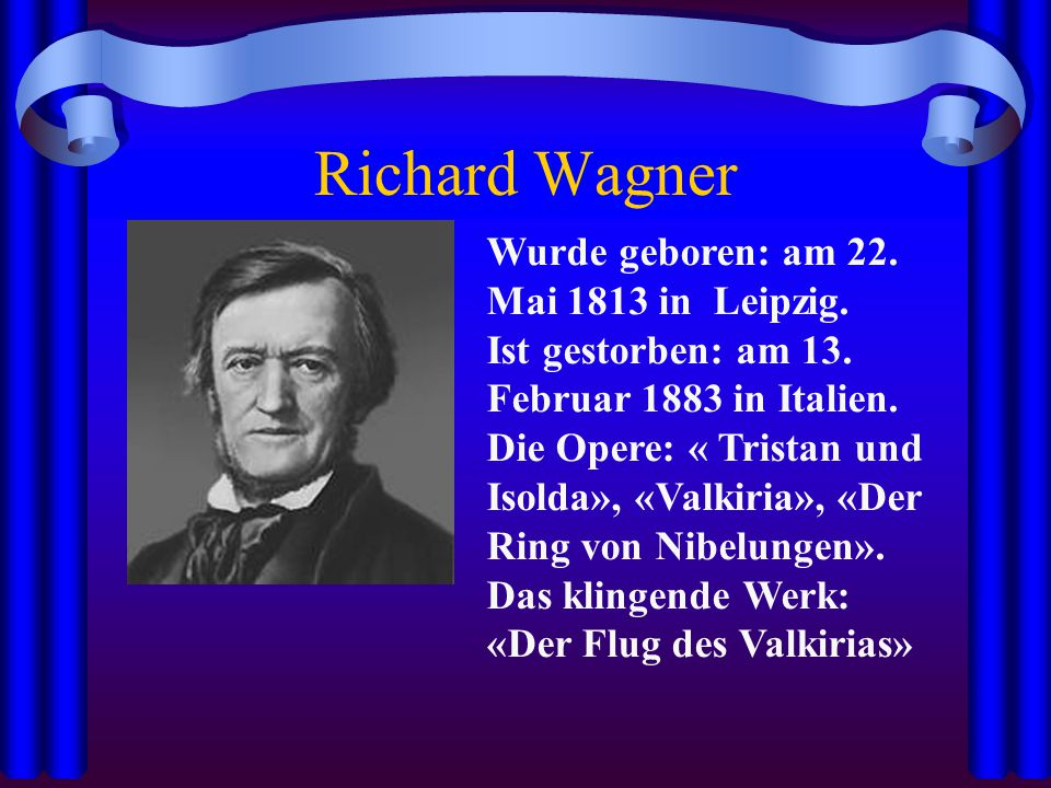 Richard Wagner Wurde geboren: am 22. Mai 1813 in Leipzig.