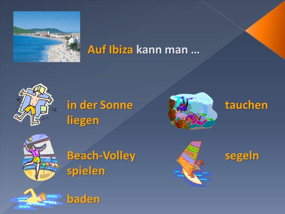 Auf Ibiza kann man … in der Sonne liegen tauchen Beach-Volley spielen segeln baden