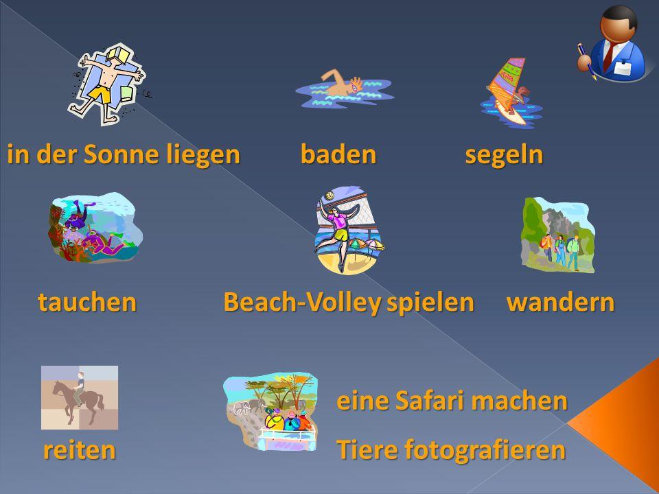 in der Sonne liegen baden. segeln. tauchen. Beach-Volley spielen. wandern. eine Safari machen.