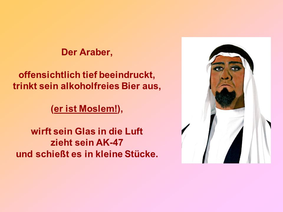 Der Araber, offensichtlich tief beeindruckt, trinkt sein alkoholfreies Bier aus, (er ist Moslem!), wirft sein Glas in die Luft zieht sein AK-47 und schießt es in kleine Stücke.
