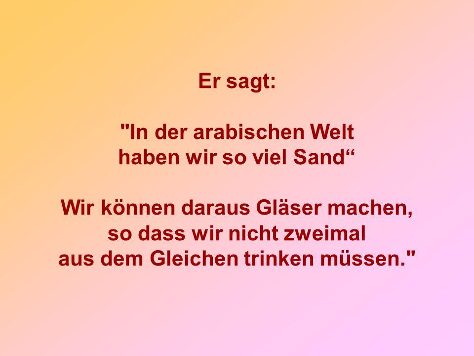 Er sagt: In der arabischen Welt haben wir so viel Sand Wir können daraus Gläser machen, so dass wir nicht zweimal aus dem Gleichen trinken müssen.