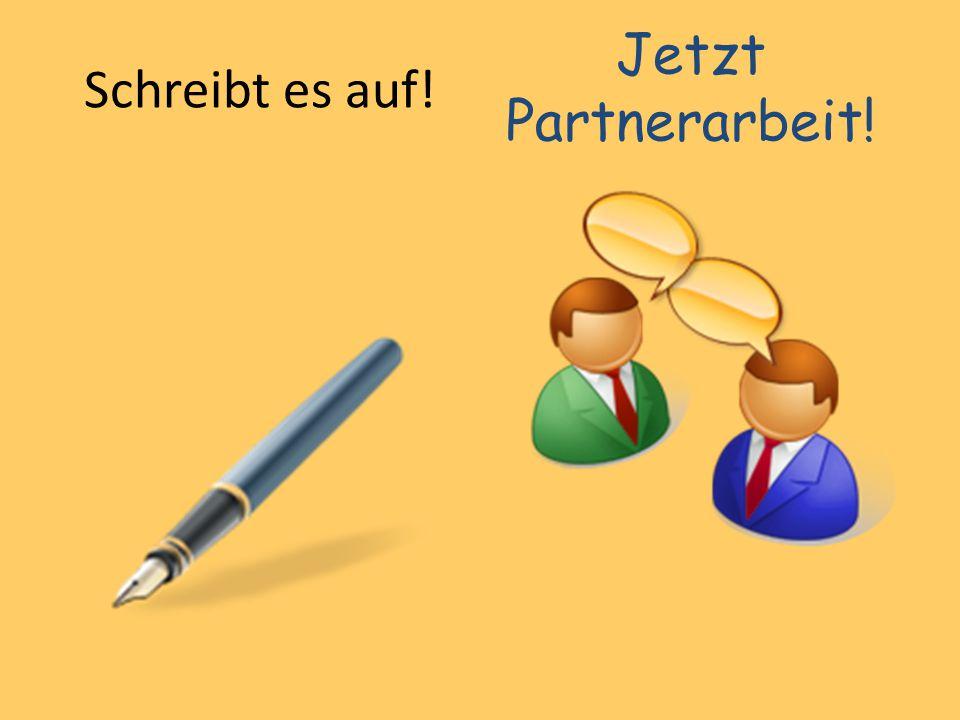Schreibt es auf! Jetzt Partnerarbeit!
