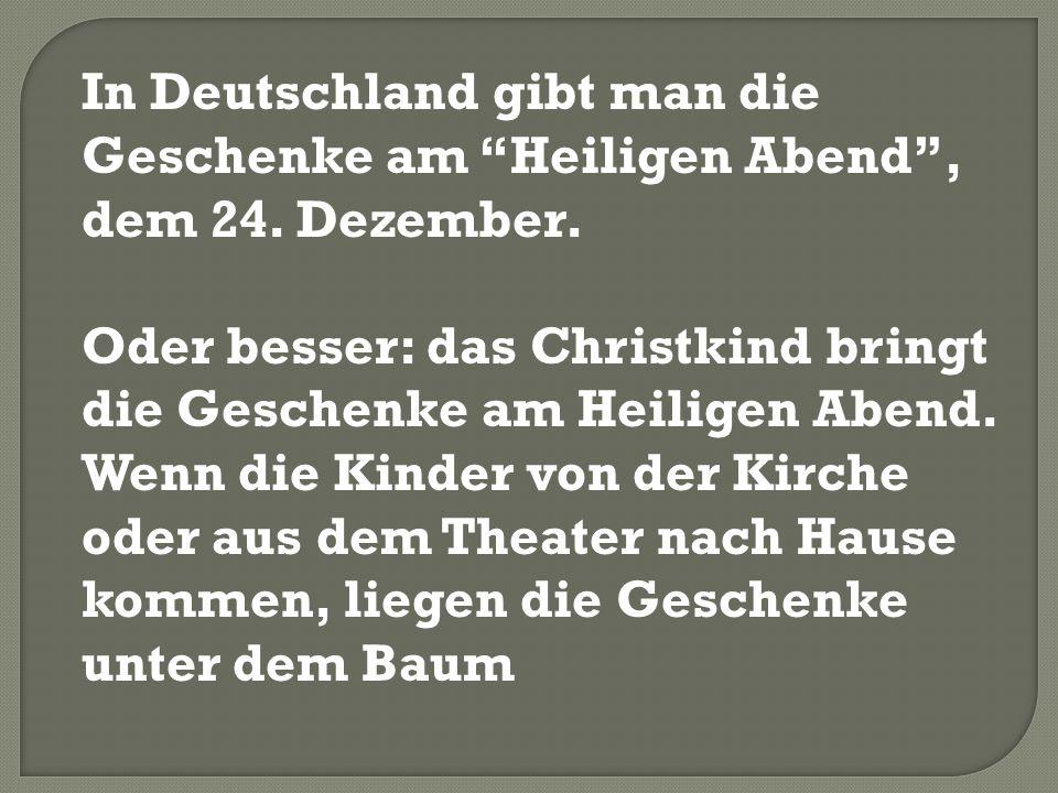 In Deutschland gibt man die Geschenke am Heiligen Abend , dem 24