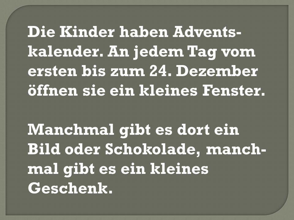 Die Kinder haben Advents-kalender. An jedem Tag vom ersten bis zum 24
