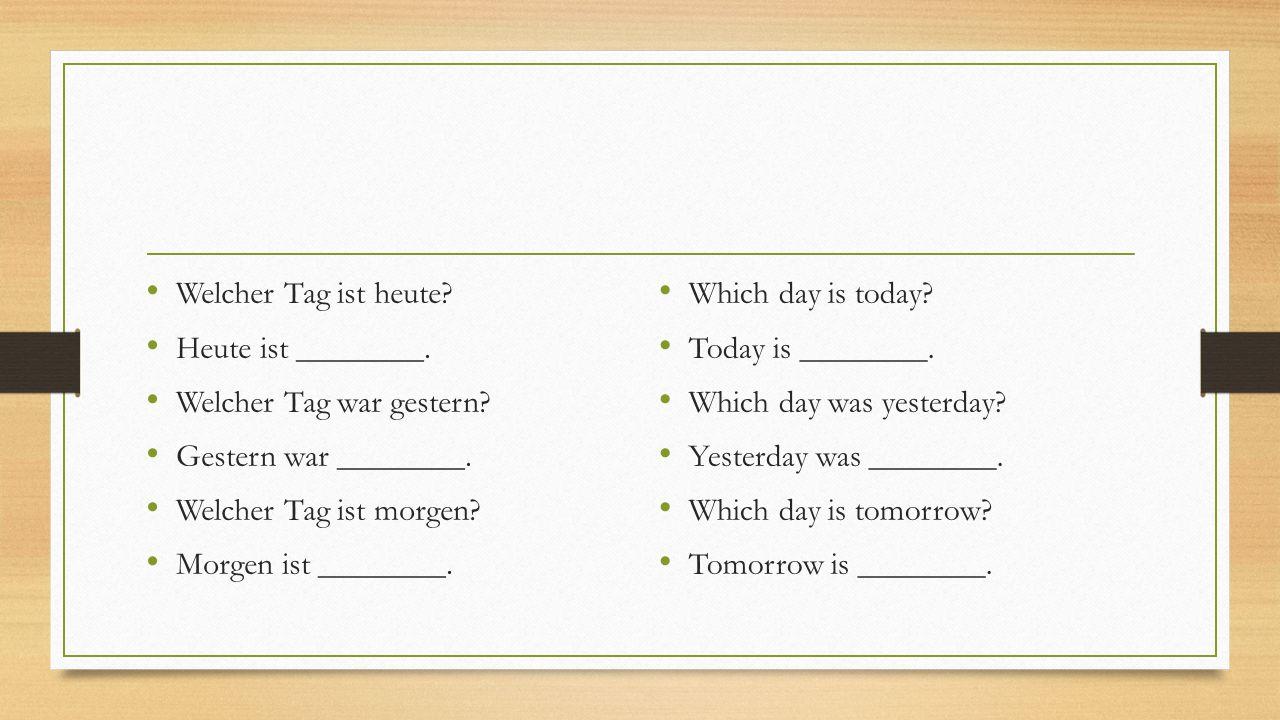 Welcher Tag ist heute Heute ist ________. Welcher Tag war gestern Gestern war ________. Welcher Tag ist morgen