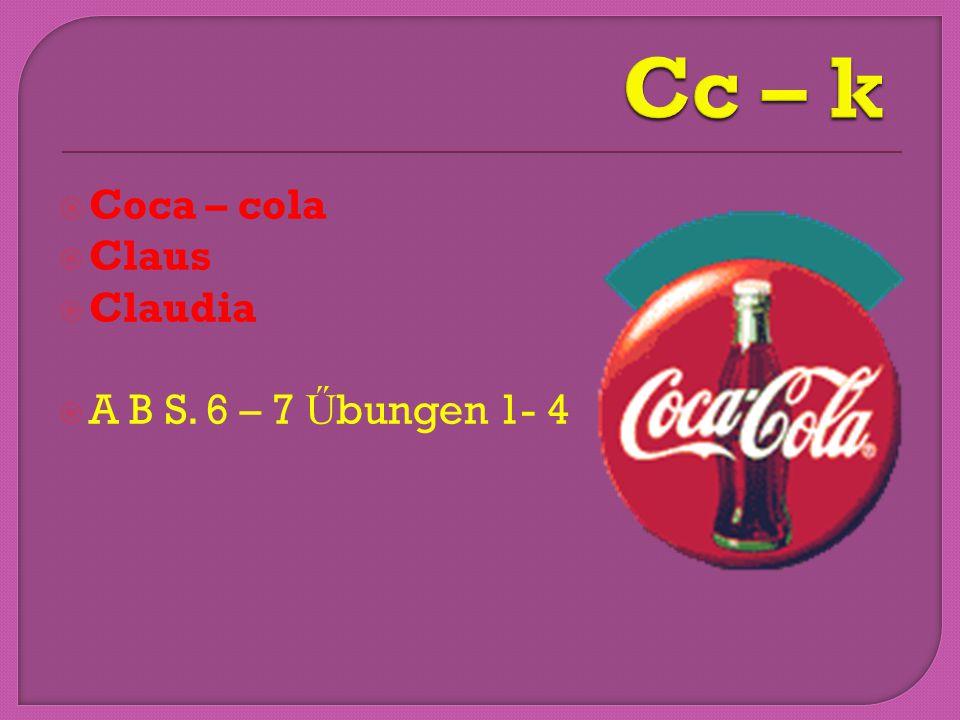Cc – k Coca – cola Claus Claudia A B S. 6 – 7 Űbungen 1- 4
