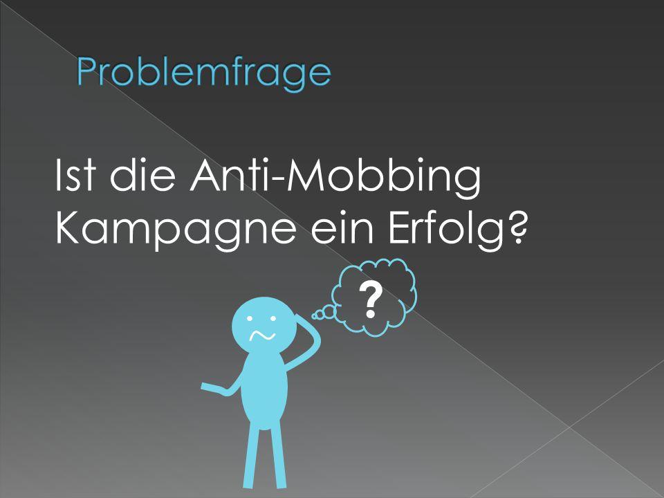 Problemfrage Ist die Anti-Mobbing Kampagne ein Erfolg • •