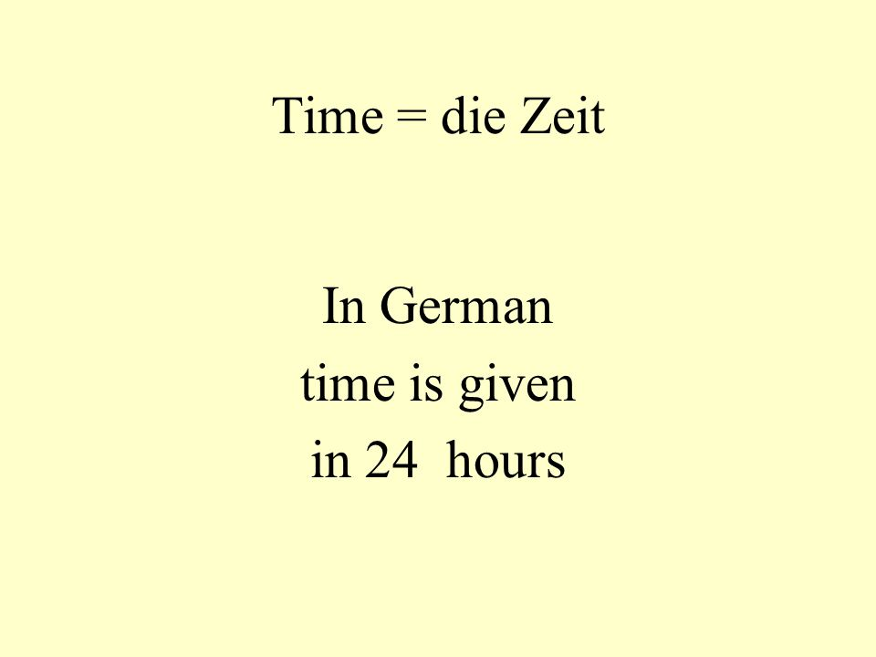 Time = die Zeit In German time is given in 24 hours