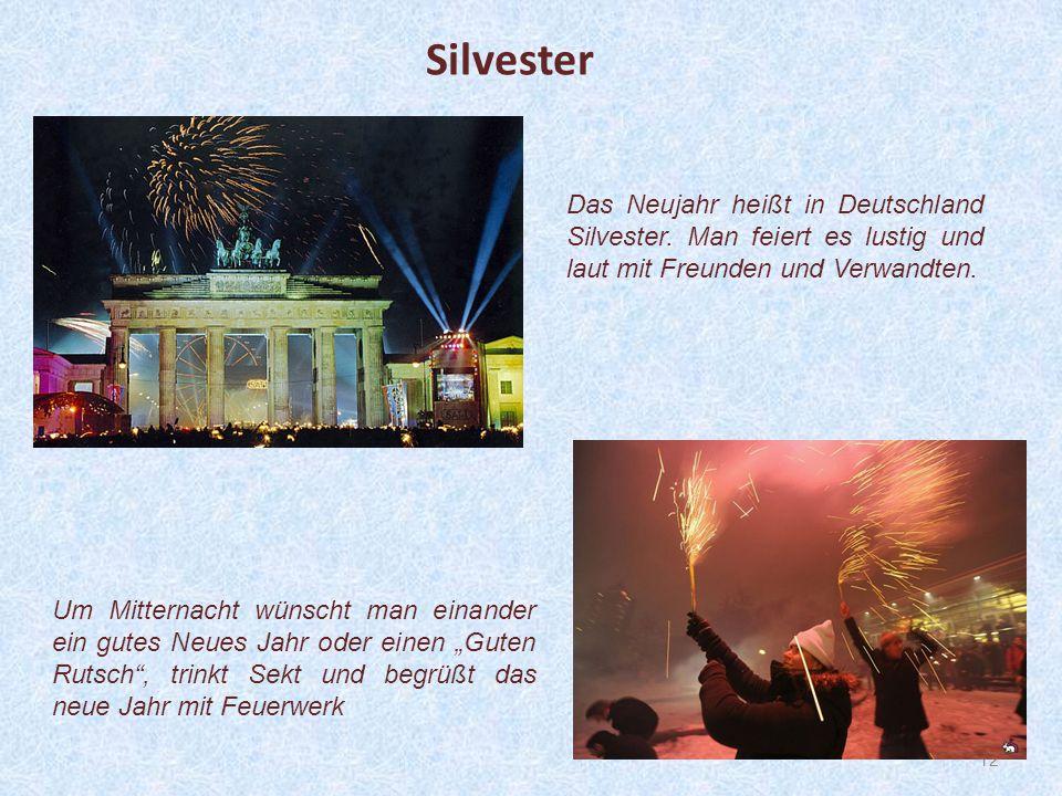 Silvester Das Neujahr heißt in Deutschland Silvester. Man feiert es lustig und laut mit Freunden und Verwandten.