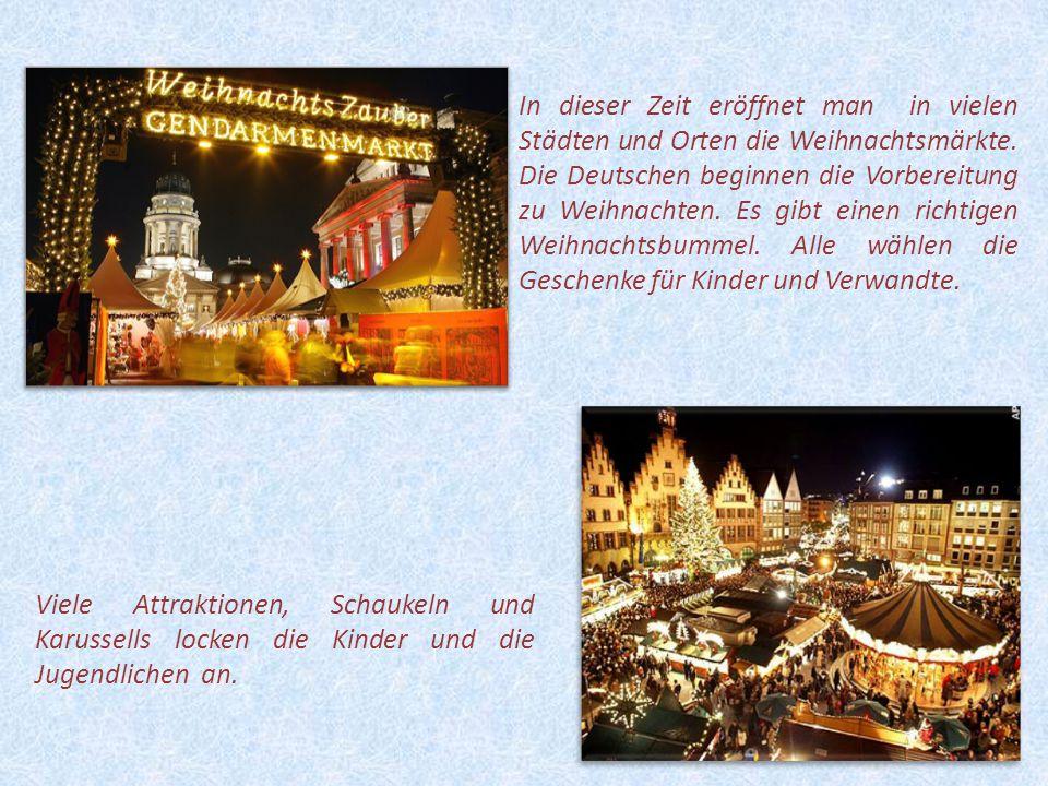 In dieser Zeit eröffnet man in vielen Städten und Orten die Weihnachtsmärkte. Die Deutschen beginnen die Vorbereitung zu Weihnachten. Es gibt einen richtigen Weihnachtsbummel. Alle wählen die Geschenke für Kinder und Verwandte.