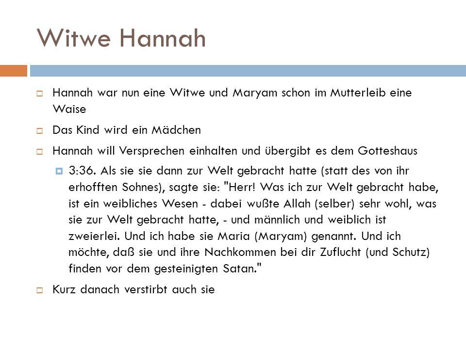 Witwe Hannah Hannah war nun eine Witwe und Maryam schon im Mutterleib eine Waise. Das Kind wird ein Mädchen.