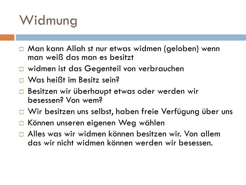 Widmung Man kann Allah st nur etwas widmen (geloben) wenn man weiß das man es besitzt. widmen ist das Gegenteil von verbrauchen.