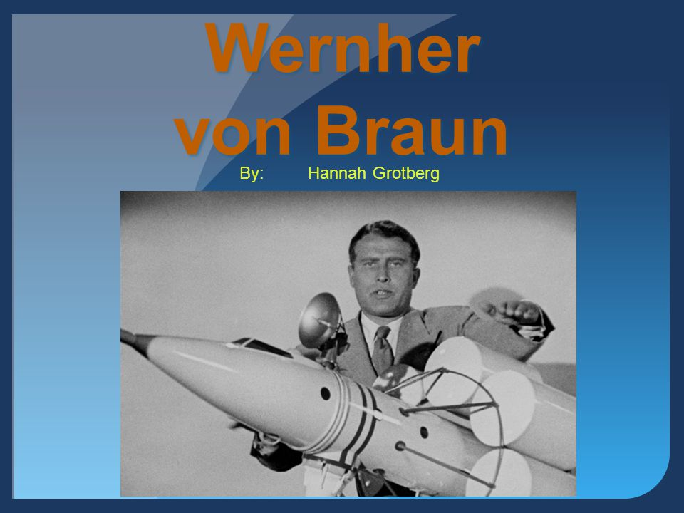 Wernher von Braun By: Hannah Grotberg