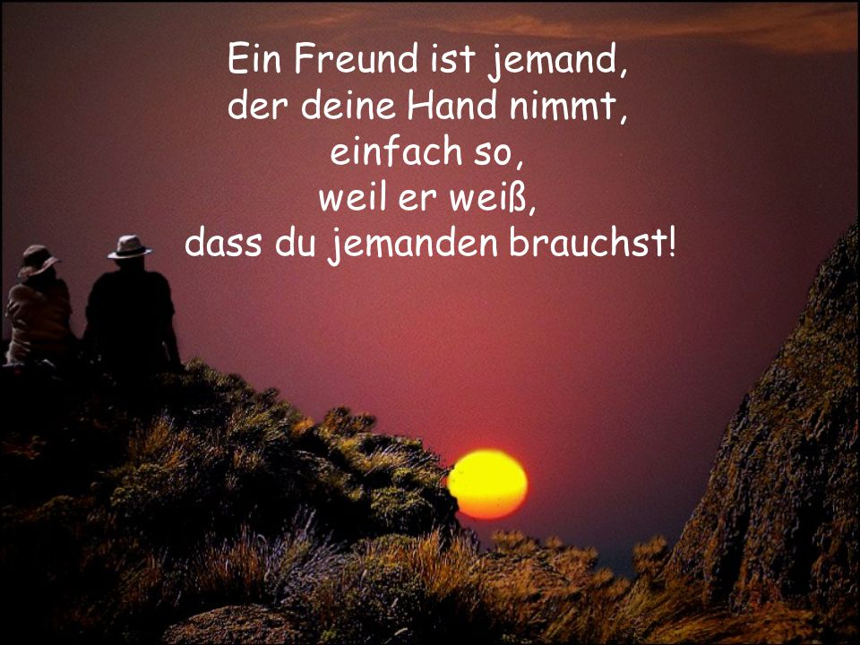 Ein Freund ist jemand, der deine Hand nimmt, einfach so, weil er weiß,