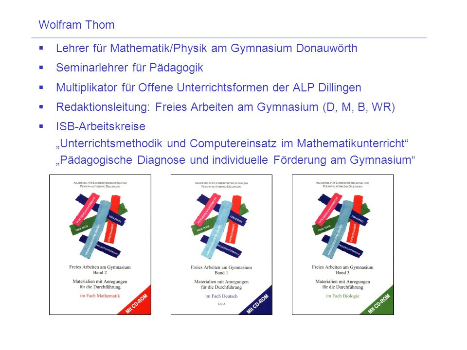 Wolfram Thom Lehrer für Mathematik/Physik am Gymnasium Donauwörth. Seminarlehrer für Pädagogik.