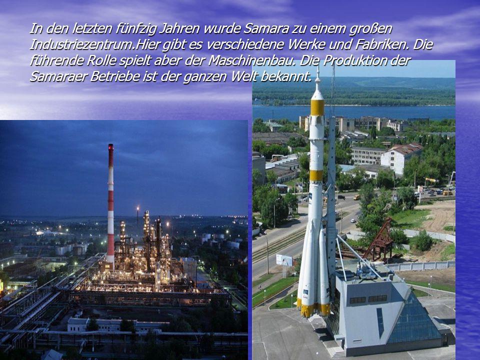 In den letzten fünfzig Jahren wurde Samara zu einem großen Industriezentrum.Hier gibt es verschiedene Werke und Fabriken.