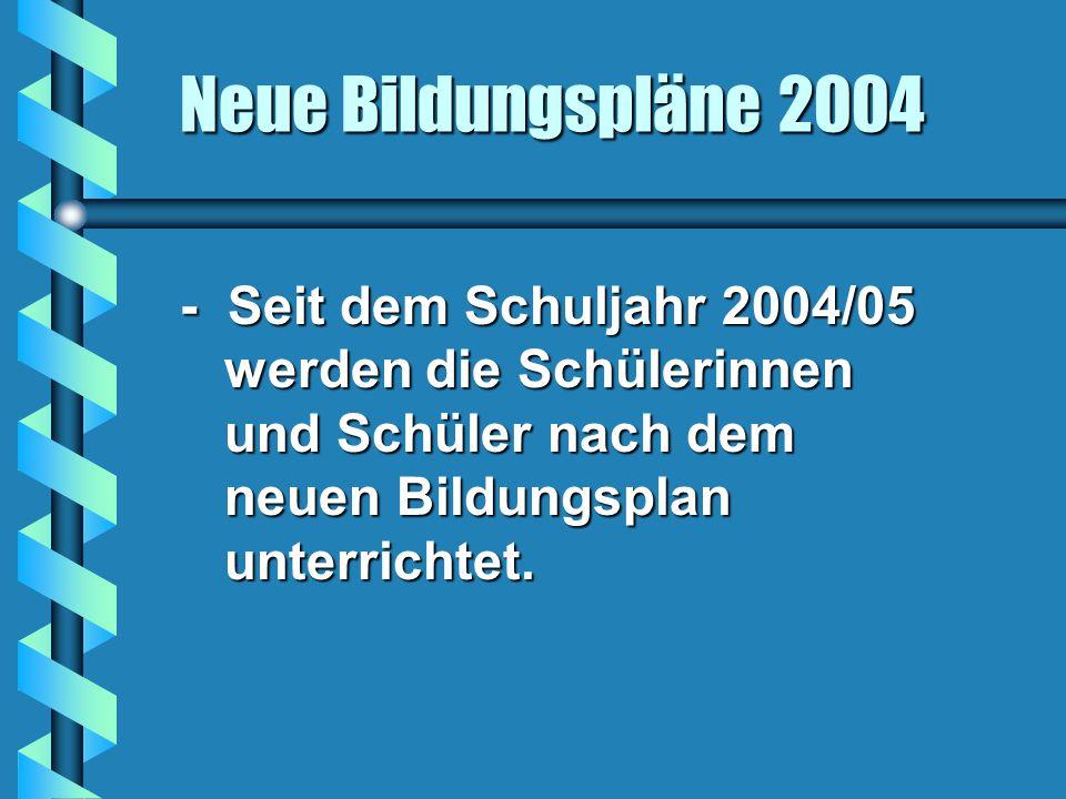 Neue Bildungspläne 2004 - Seit dem Schuljahr 2004/05 werden die Schülerinnen und Schüler nach dem neuen Bildungsplan unterrichtet.