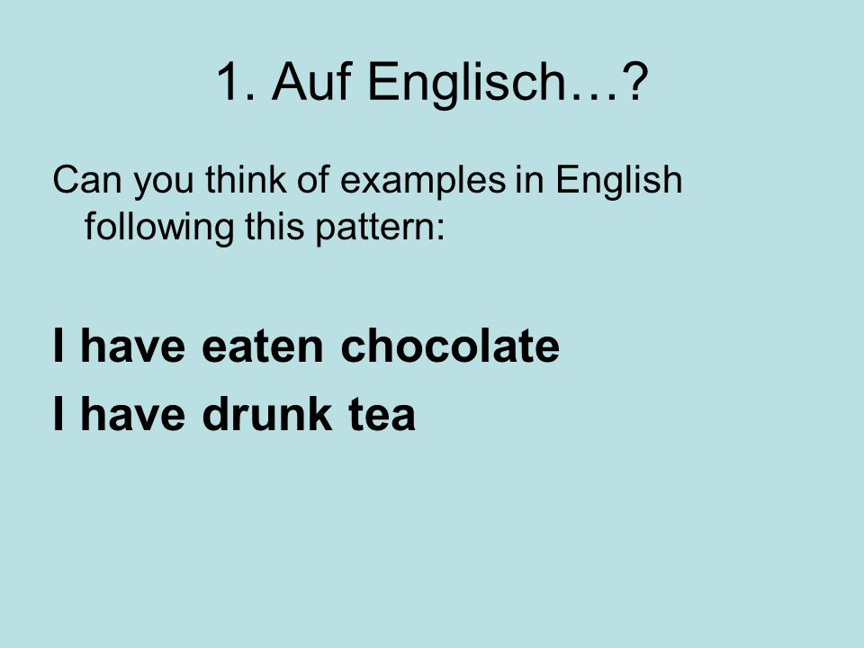 1. Auf Englisch… I have eaten chocolate I have drunk tea