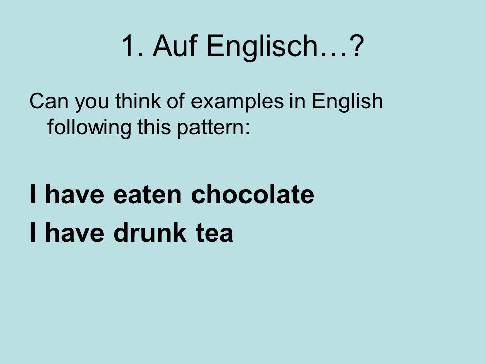 1. Auf Englisch… I have eaten chocolate I have drunk tea