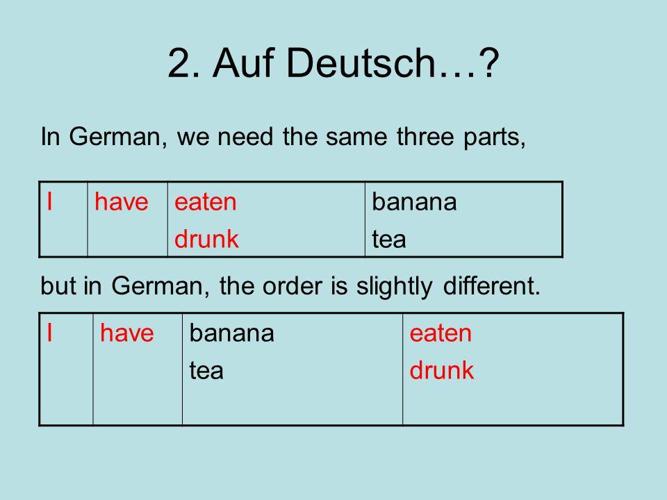 2. Auf Deutsch… In German, we need the same three parts,