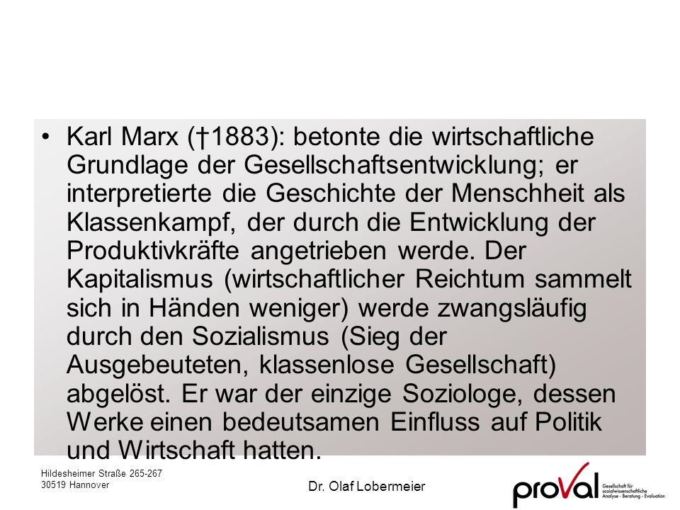 Karl Marx (†1883): betonte die wirtschaftliche Grundlage der Gesellschaftsentwicklung; er interpretierte die Geschichte der Menschheit als Klassenkampf, der durch die Entwicklung der Produktivkräfte angetrieben werde. Der Kapitalismus (wirtschaftlicher Reichtum sammelt sich in Händen weniger) werde zwangsläufig durch den Sozialismus (Sieg der Ausgebeuteten, klassenlose Gesellschaft) abgelöst. Er war der einzige Soziologe, dessen Werke einen bedeutsamen Einfluss auf Politik und Wirtschaft hatten.