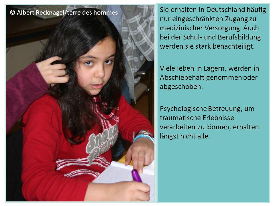 Sie erhalten in Deutschland häufig nur eingeschränkten Zugang zu medizinischer Versorgung. Auch bei der Schul- und Berufsbildung werden sie stark benachteiligt. Viele leben in Lagern, werden in Abschiebehaft genommen oder abgeschoben. Psychologische Betreuung, um traumatische Erlebnisse verarbeiten zu können, erhalten längst nicht alle.