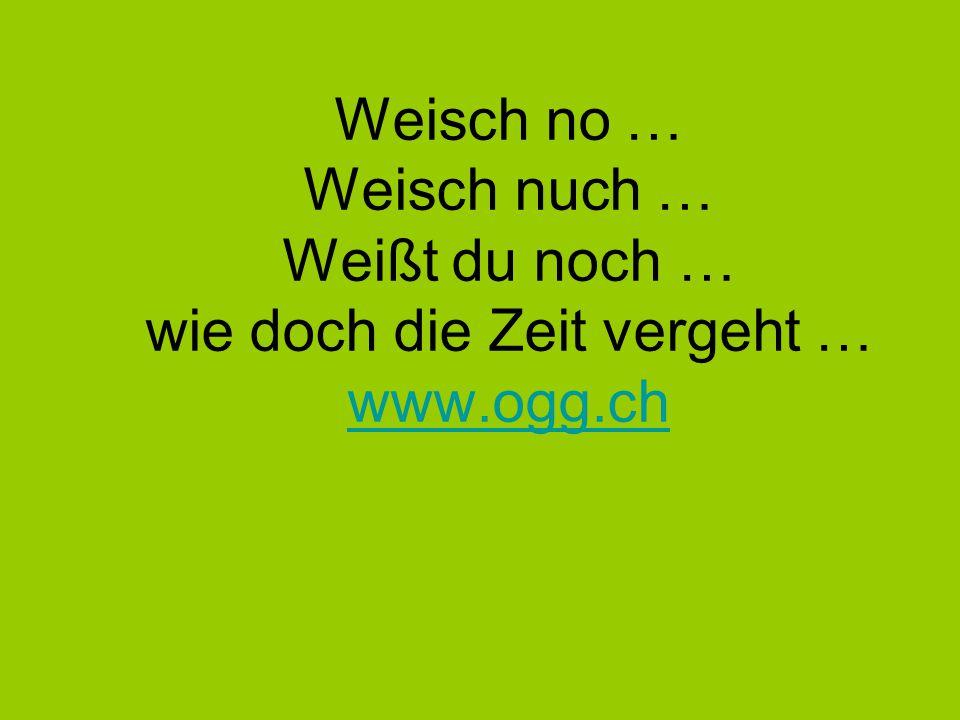 Weisch no … Weisch nuch … Weißt du noch … wie doch die Zeit vergeht … www.ogg.ch