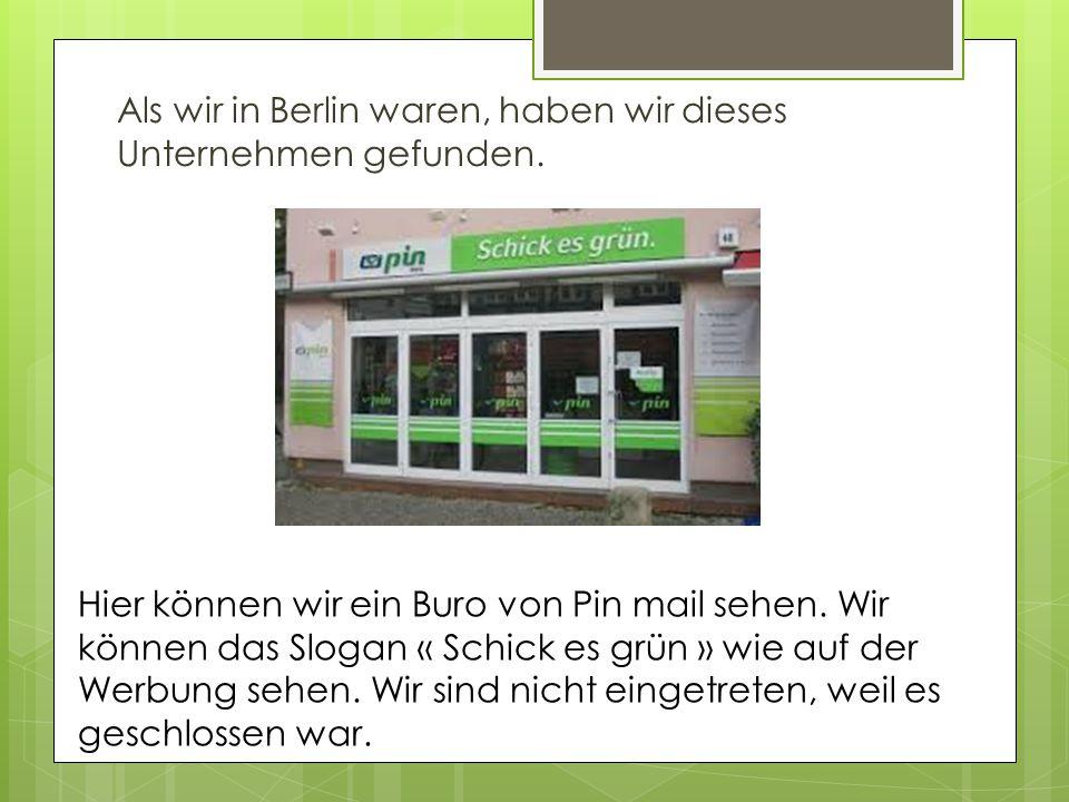 Als wir in Berlin waren, haben wir dieses Unternehmen gefunden.