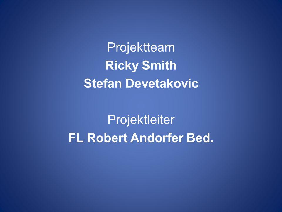 Projektteam Ricky Smith Stefan Devetakovic Projektleiter FL Robert Andorfer Bed.
