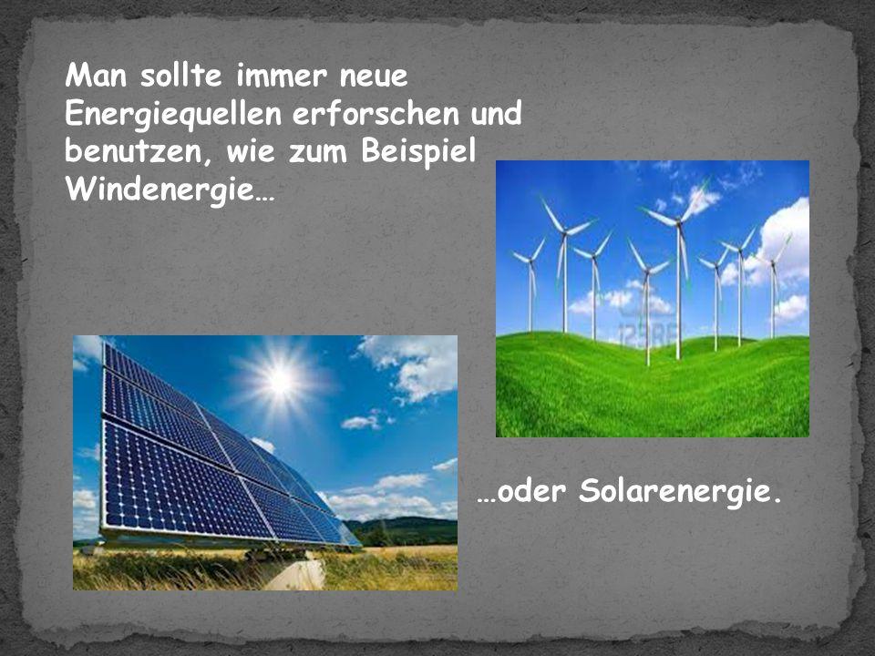 Man sollte immer neue Energiequellen erforschen und benutzen, wie zum Beispiel Windenergie…