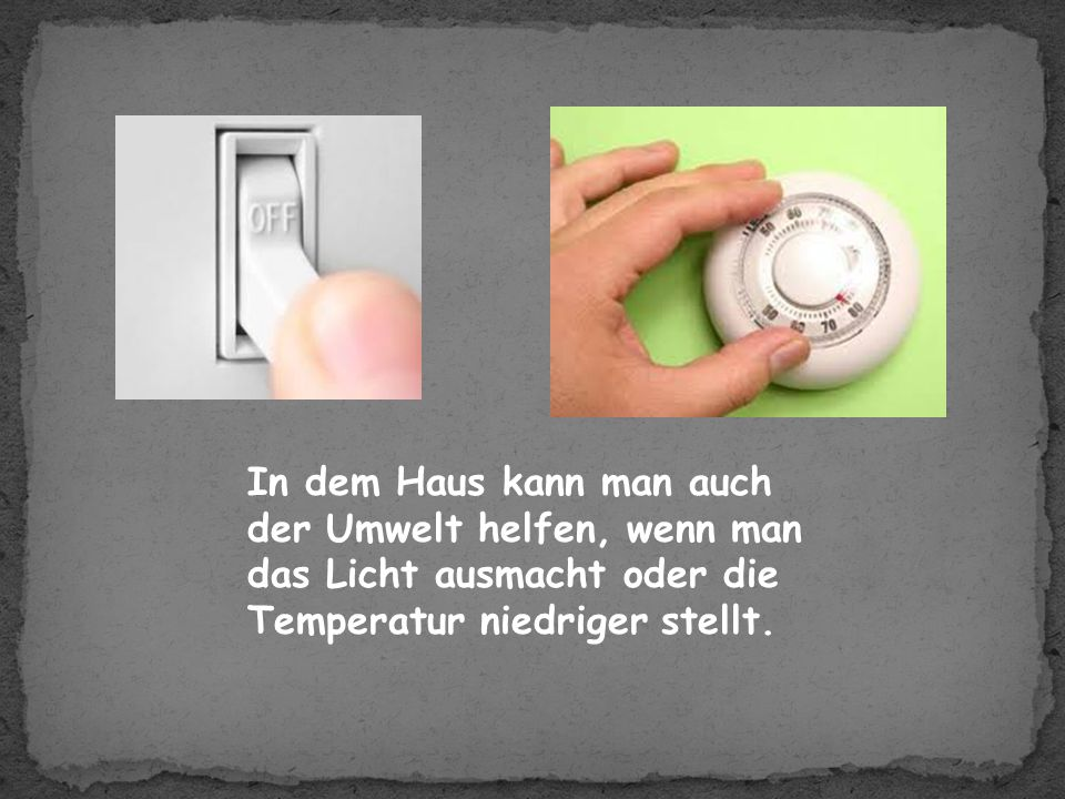 In dem Haus kann man auch der Umwelt helfen, wenn man das Licht ausmacht oder die Temperatur niedriger stellt.