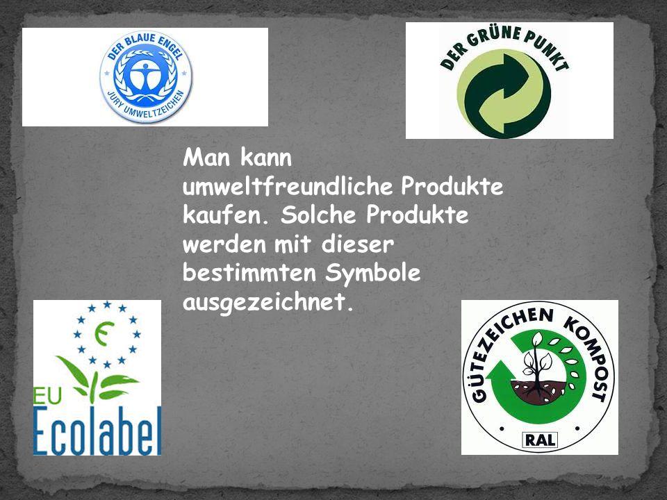 Man kann umweltfreundliche Produkte kaufen