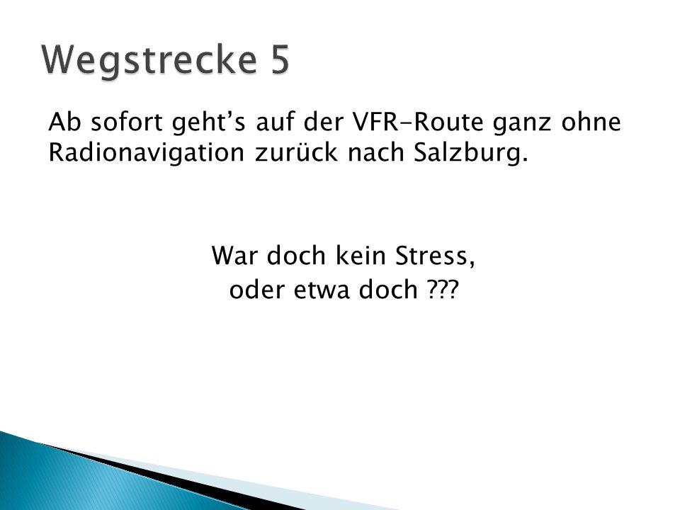 Wegstrecke 5 Ab sofort geht's auf der VFR-Route ganz ohne Radionavigation zurück nach Salzburg. War doch kein Stress,