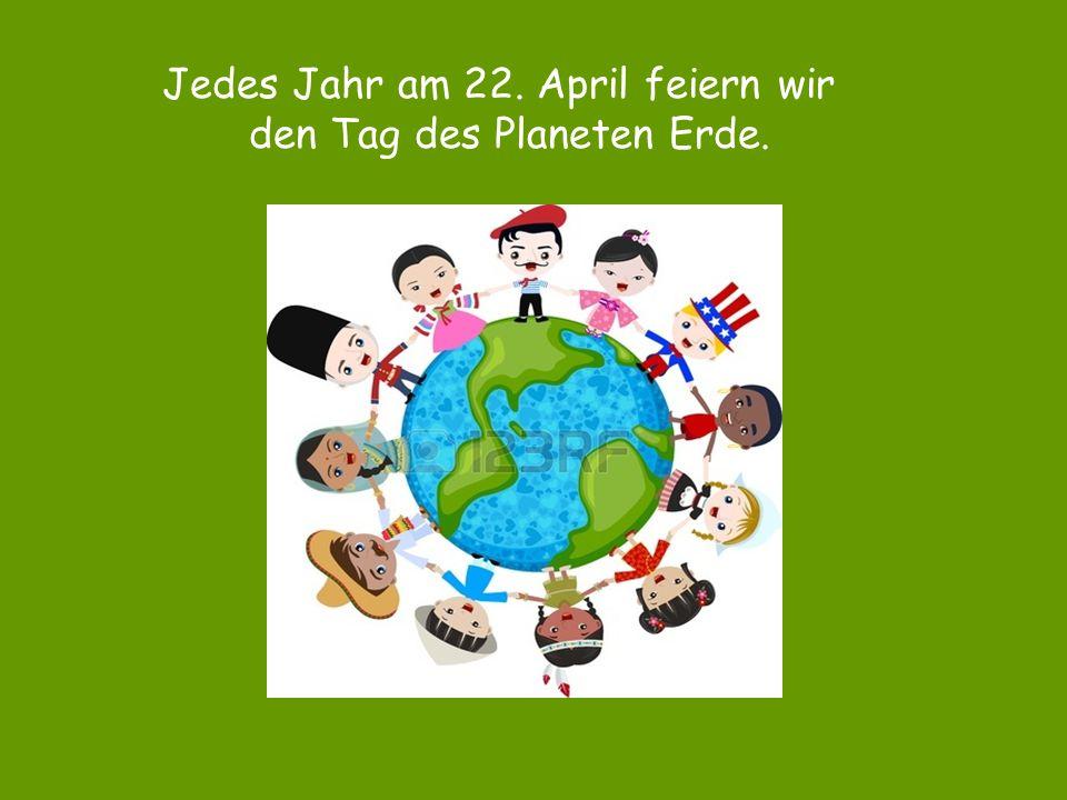 Jedes Jahr am 22. April feiern wir