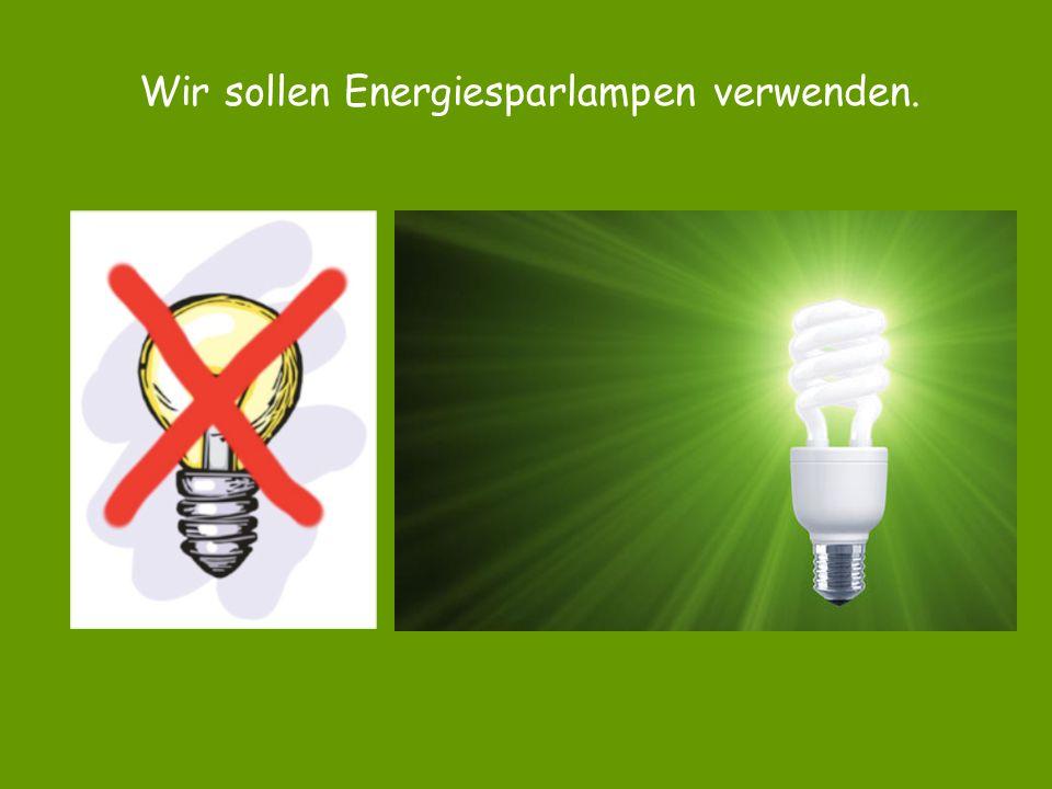 Wir sollen Energiesparlampen verwenden.