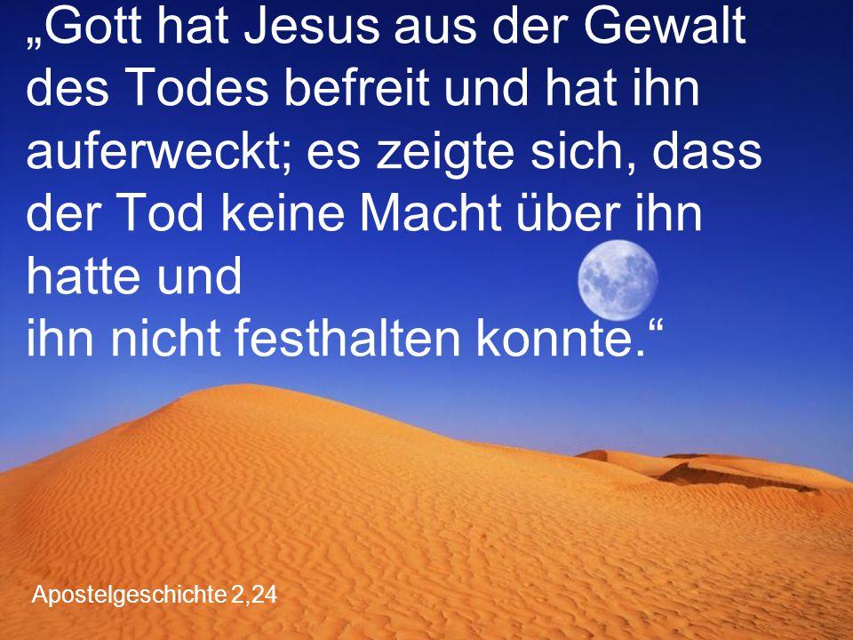 """""""Gott hat Jesus aus der Gewalt des Todes befreit und hat ihn auferweckt; es zeigte sich, dass der Tod keine Macht über ihn hatte und ihn nicht festhalten konnte."""