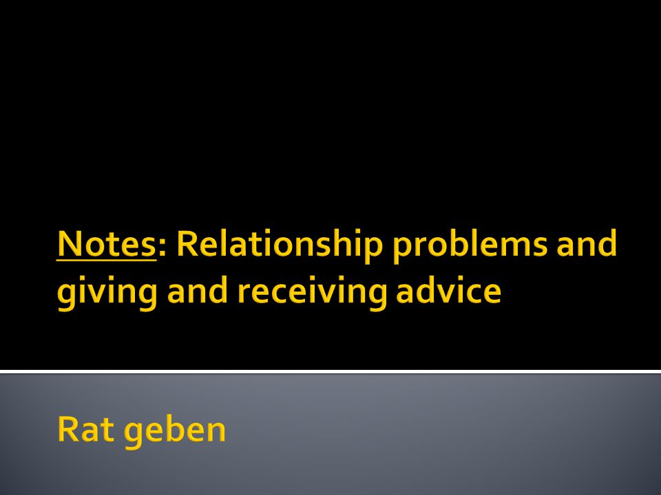 Notes: Relationship problems and giving and receiving advice Rat geben
