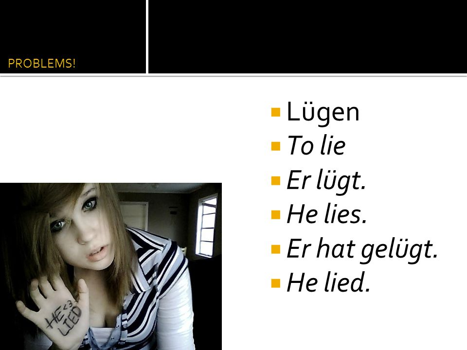 PROBLEMS! Lügen To lie Er lügt. He lies. Er hat gelügt. He lied.