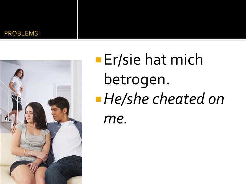 Er/sie hat mich betrogen. He/she cheated on me.
