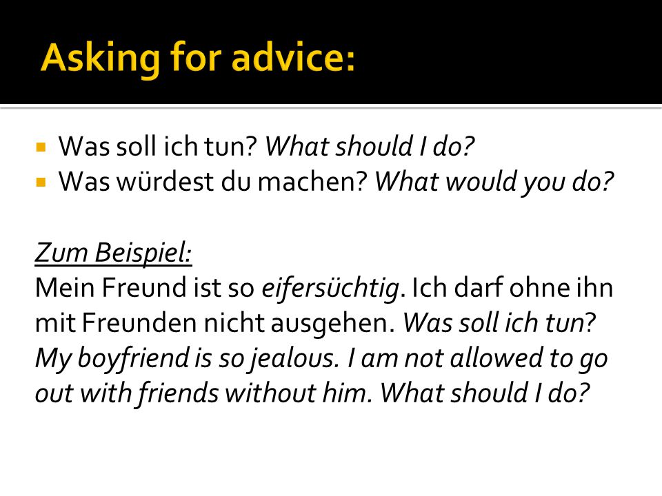 Asking for advice: Was soll ich tun What should I do