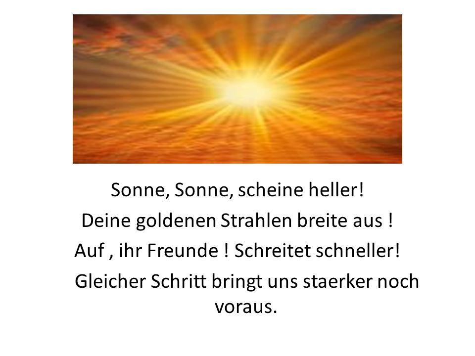 Sonne, Sonne, scheine heller! Deine goldenen Strahlen breite aus !