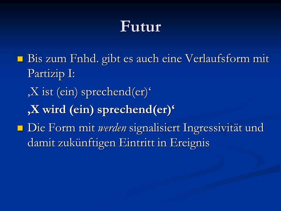 Futur Bis zum Fnhd. gibt es auch eine Verlaufsform mit Partizip I: