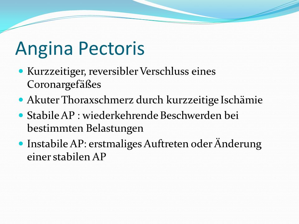 Angina Pectoris Kurzzeitiger, reversibler Verschluss eines Coronargefäßes. Akuter Thoraxschmerz durch kurzzeitige Ischämie.