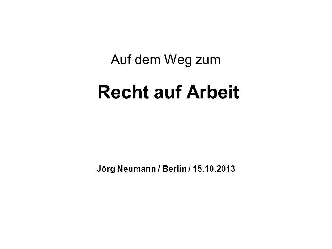 Auf dem Weg zum Recht auf Arbeit Jörg Neumann / Berlin / 15.10.2013