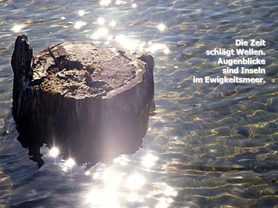 Die Zeit schlägt Wellen. Augenblicke sind Inseln im Ewigkeitsmeer.