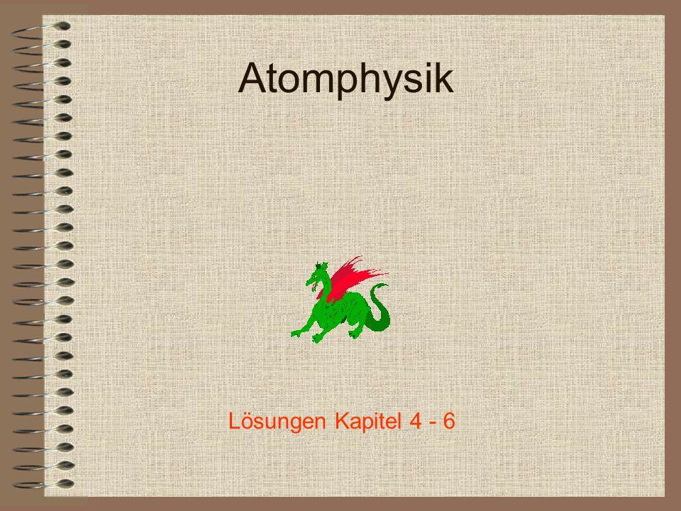 Atomphysik Lösungen Kapitel 4 - 6