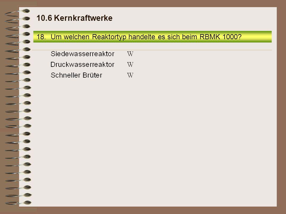 10.6 Kernkraftwerke Um welchen Reaktortyp handelte es sich beim RBMK 1000