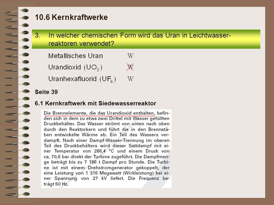 10.6 Kernkraftwerke In welcher chemischen Form wird das Uran in Leichtwasser-reaktoren verwendet Seite 39.