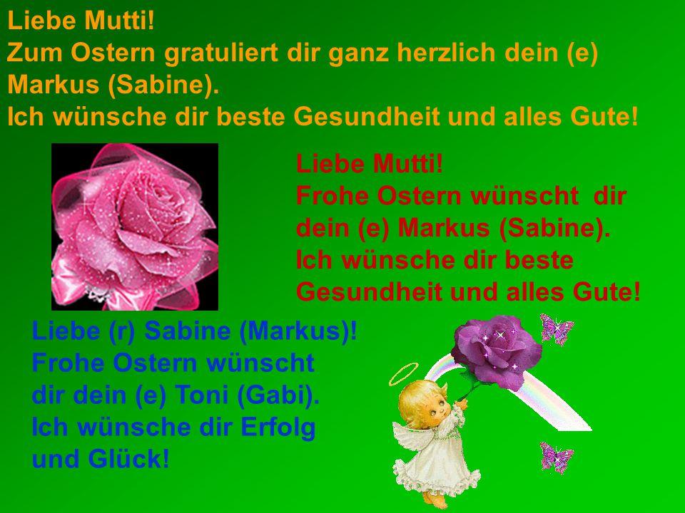 Liebe Mutti! Zum Ostern gratuliert dir ganz herzlich dein (e) Markus (Sabine). Ich wünsche dir beste Gesundheit und alles Gute!